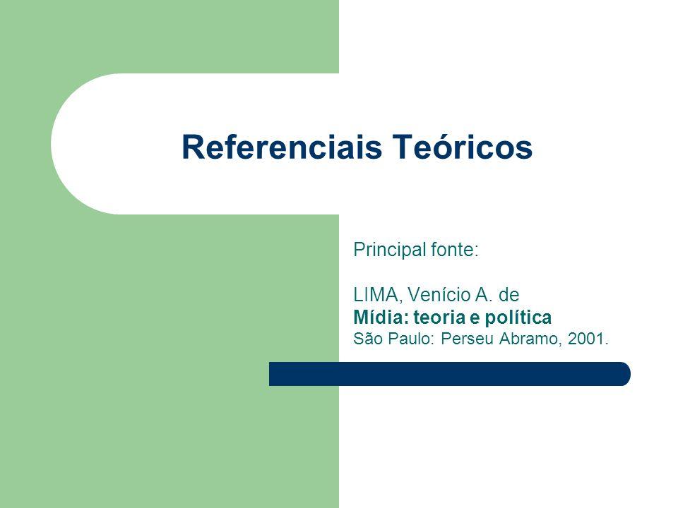 Referenciais Teóricos Principal fonte: LIMA, Venício A. de Mídia: teoria e política São Paulo: Perseu Abramo, 2001.