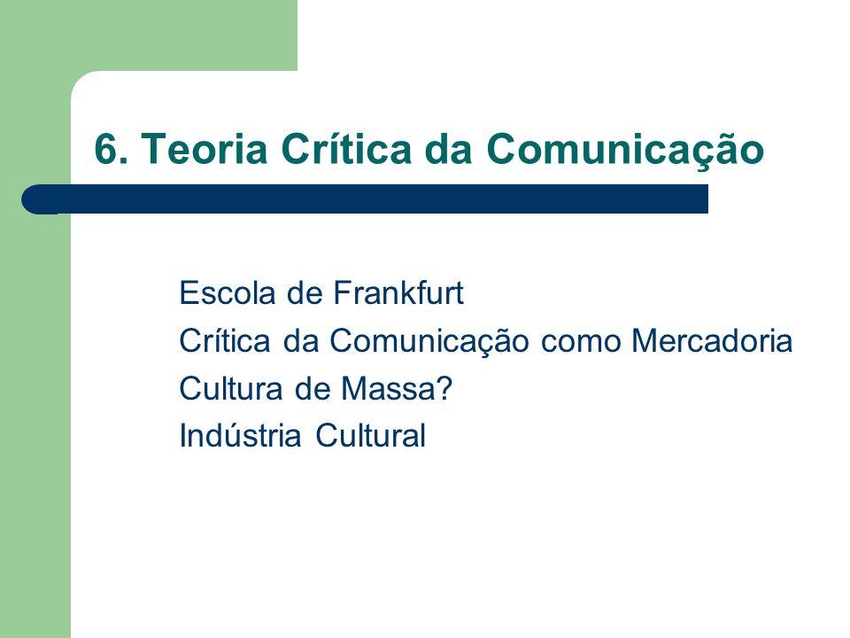 6. Teoria Crítica da Comunicação Escola de Frankfurt Crítica da Comunicação como Mercadoria Cultura de Massa? Indústria Cultural