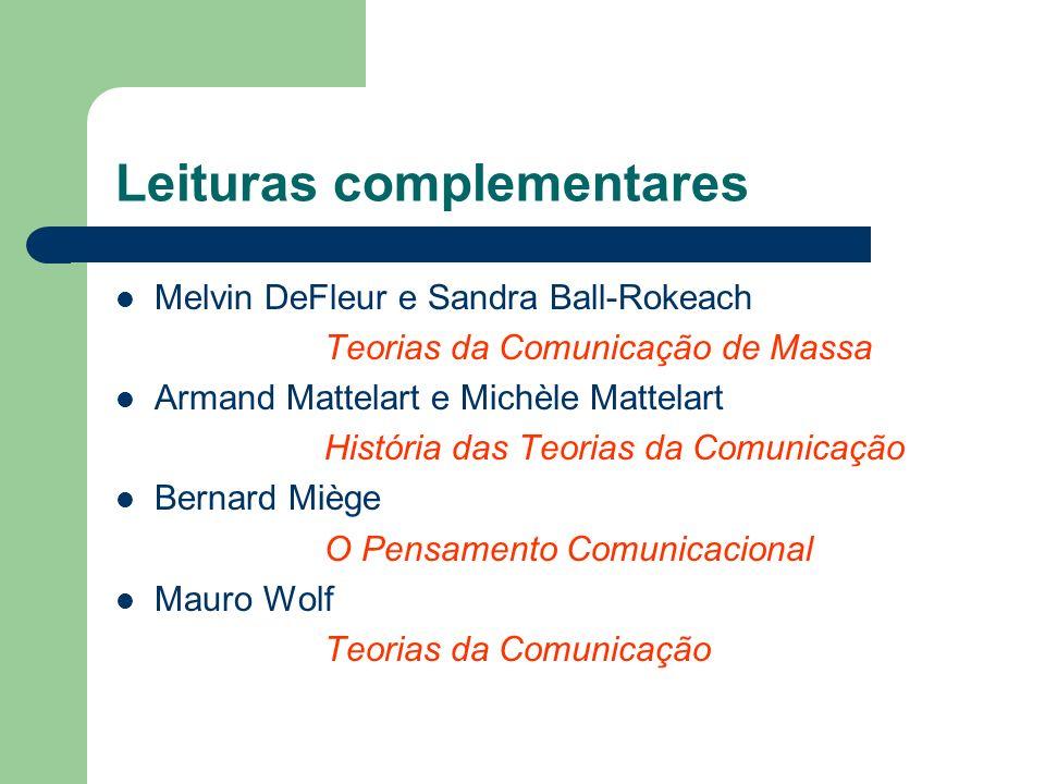 Leituras complementares Melvin DeFleur e Sandra Ball-Rokeach Teorias da Comunicação de Massa Armand Mattelart e Michèle Mattelart História das Teorias