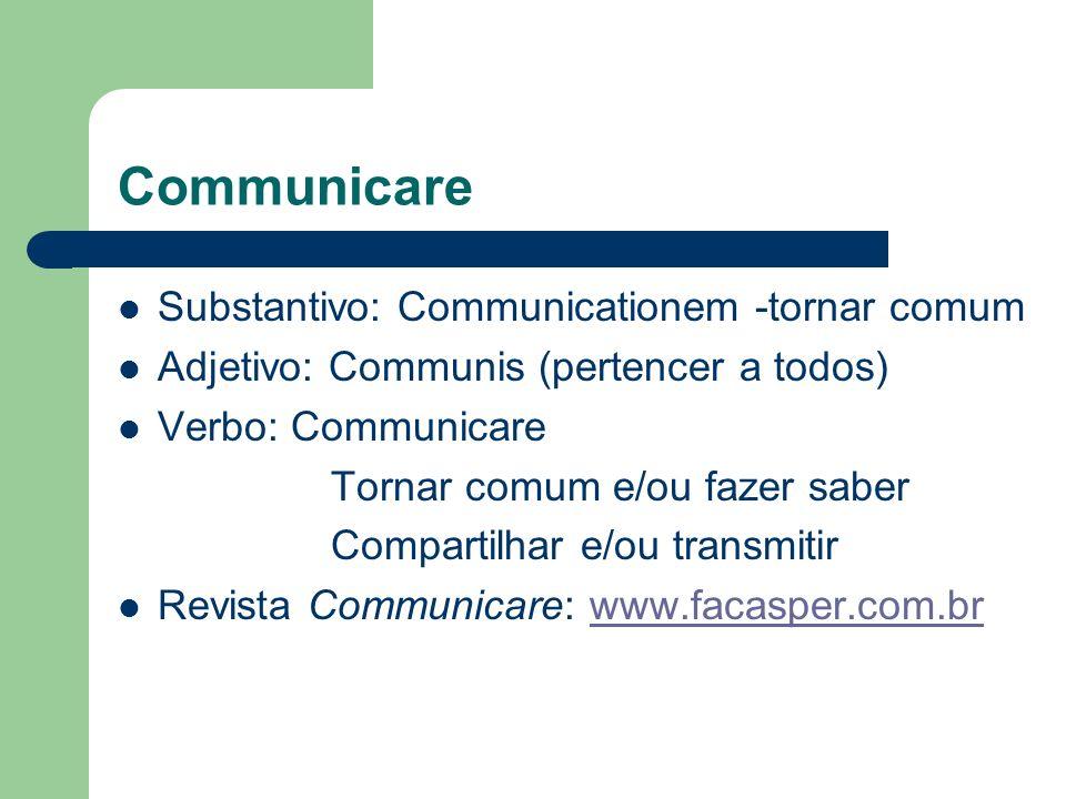Communicare Substantivo: Communicationem -tornar comum Adjetivo: Communis (pertencer a todos) Verbo: Communicare Tornar comum e/ou fazer saber Compart