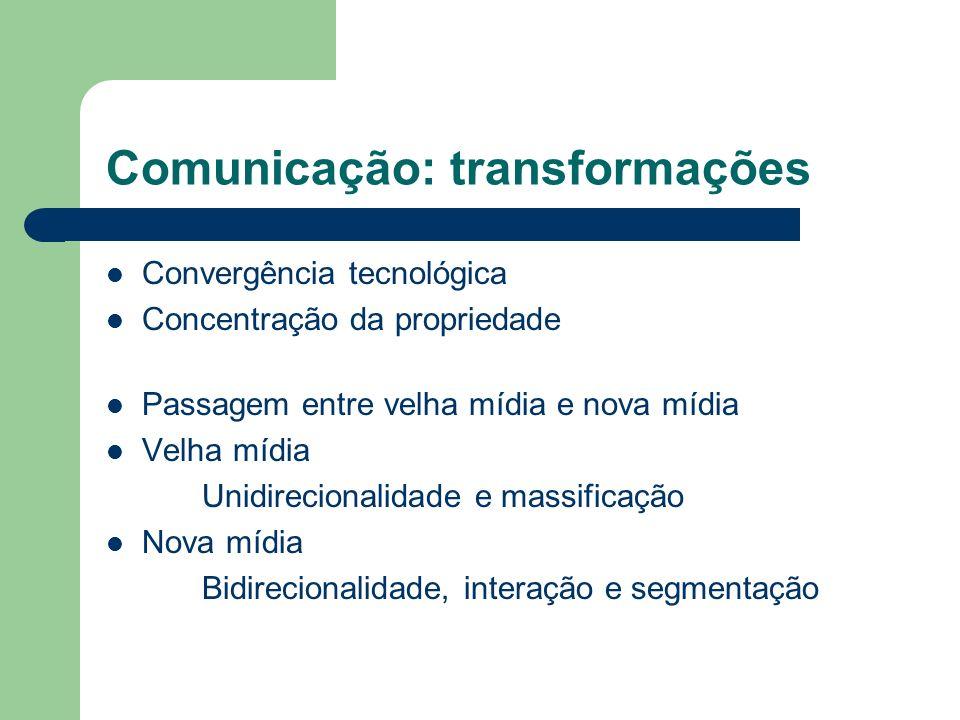 Comunicação: transformações Convergência tecnológica Concentração da propriedade Passagem entre velha mídia e nova mídia Velha mídia Unidirecionalidad