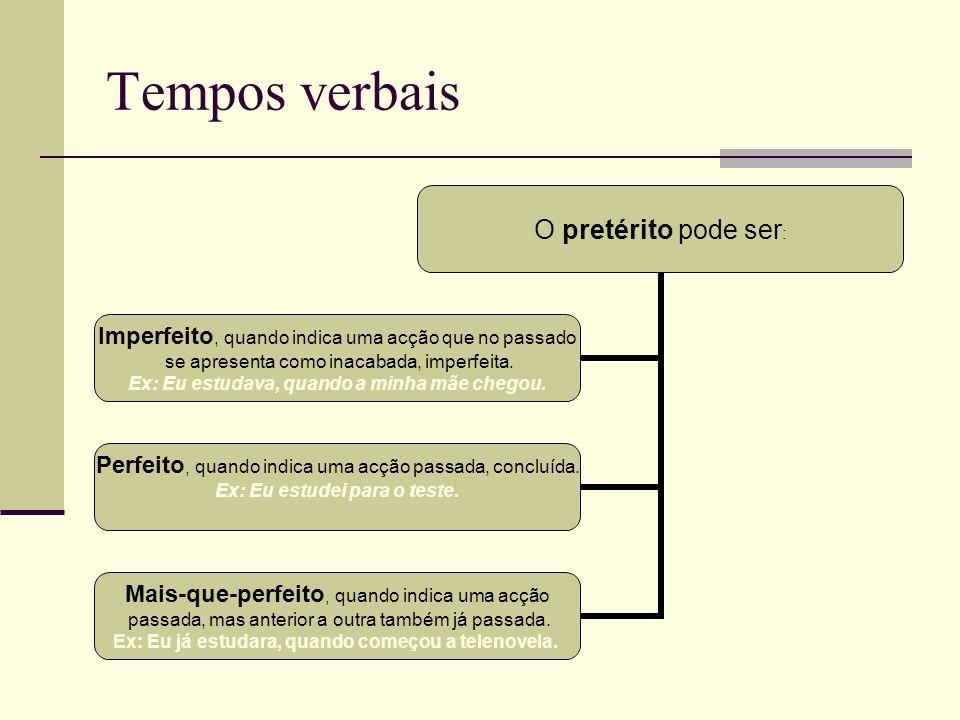 Tempos verbais O pretérito pode ser: Imperfeito, quando indica uma acção que no passado se apresenta como inacabada, imperfeita. Ex: Eu estudava, quan