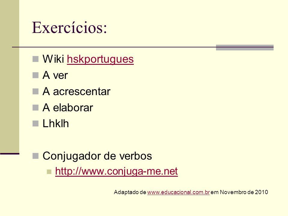 Exercícios: Wiki hskportugueshskportugues A ver A acrescentar A elaborar Lhklh Conjugador de verbos http://www.conjuga-me.net Adaptado de www.educacio