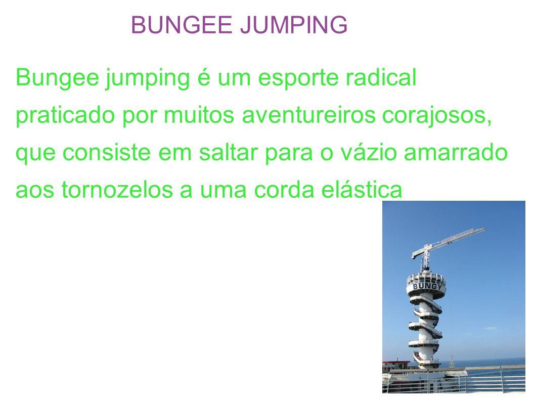 BUNGEE JUMPING Bungee jumping é um esporte radical praticado por muitos aventureiros corajosos, que consiste em saltar para o vázio amarrado aos torno