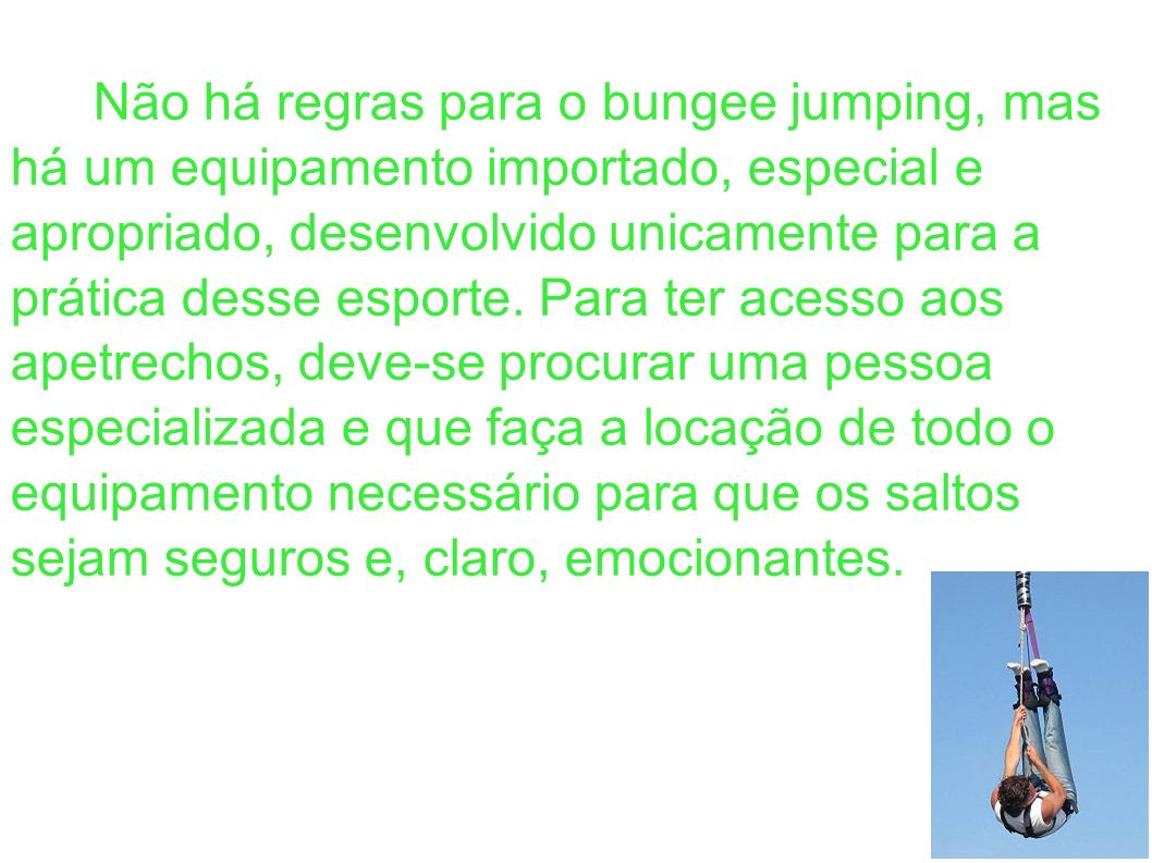 Não há regras para o bungee jumping, mas há um equipamento importado, especial e apropriado, desenvolvido unicamente para a prática desse esporte. Par