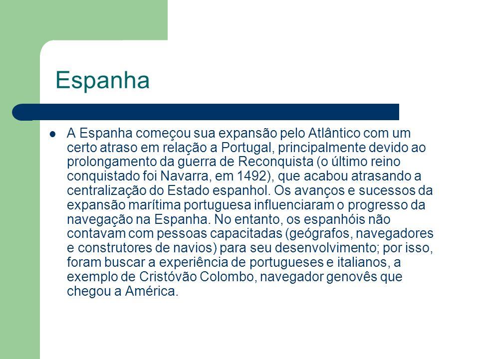 Espanha A Espanha começou sua expansão pelo Atlântico com um certo atraso em relação a Portugal, principalmente devido ao prolongamento da guerra de Reconquista (o último reino conquistado foi Navarra, em 1492), que acabou atrasando a centralização do Estado espanhol.