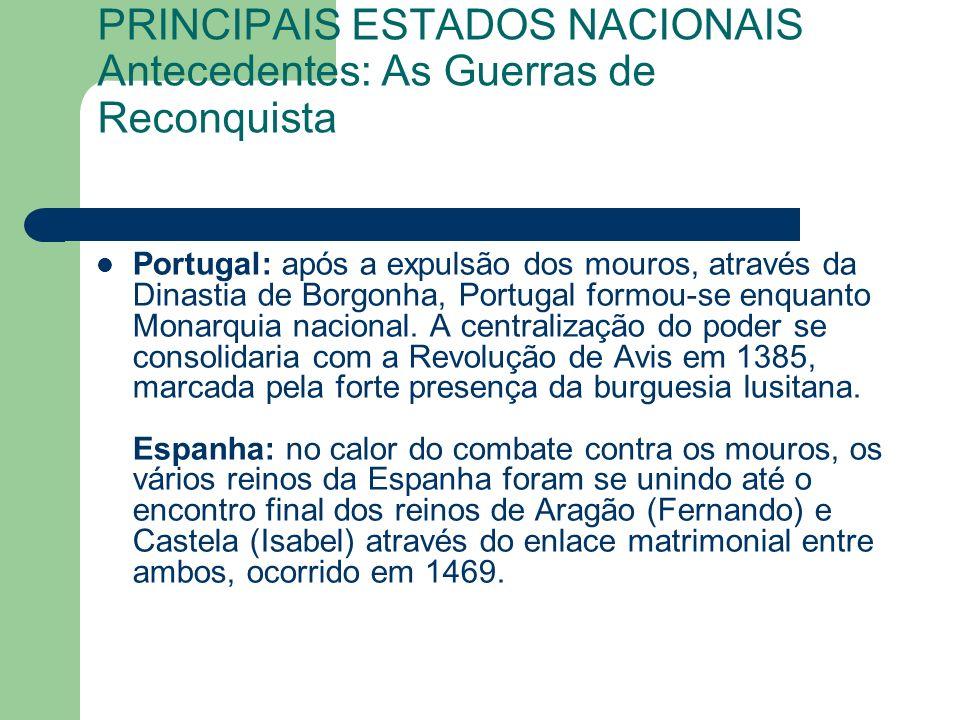 PRINCIPAIS ESTADOS NACIONAIS Antecedentes: As Guerras de Reconquista Portugal: após a expulsão dos mouros, através da Dinastia de Borgonha, Portugal formou-se enquanto Monarquia nacional.