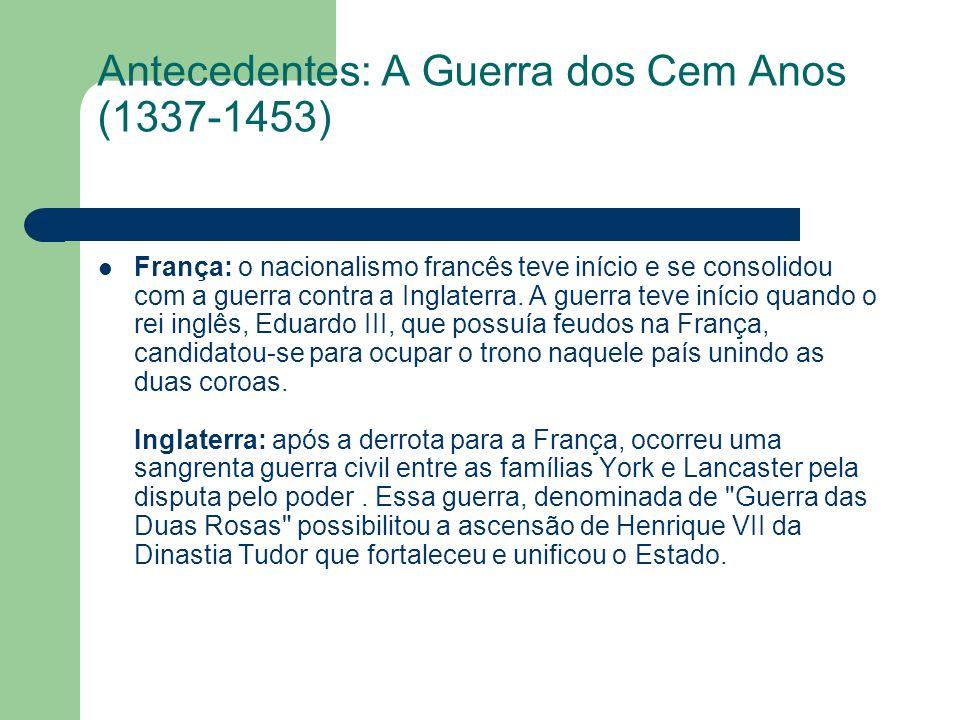 Antecedentes: A Guerra dos Cem Anos (1337-1453) França: o nacionalismo francês teve início e se consolidou com a guerra contra a Inglaterra. A guerra