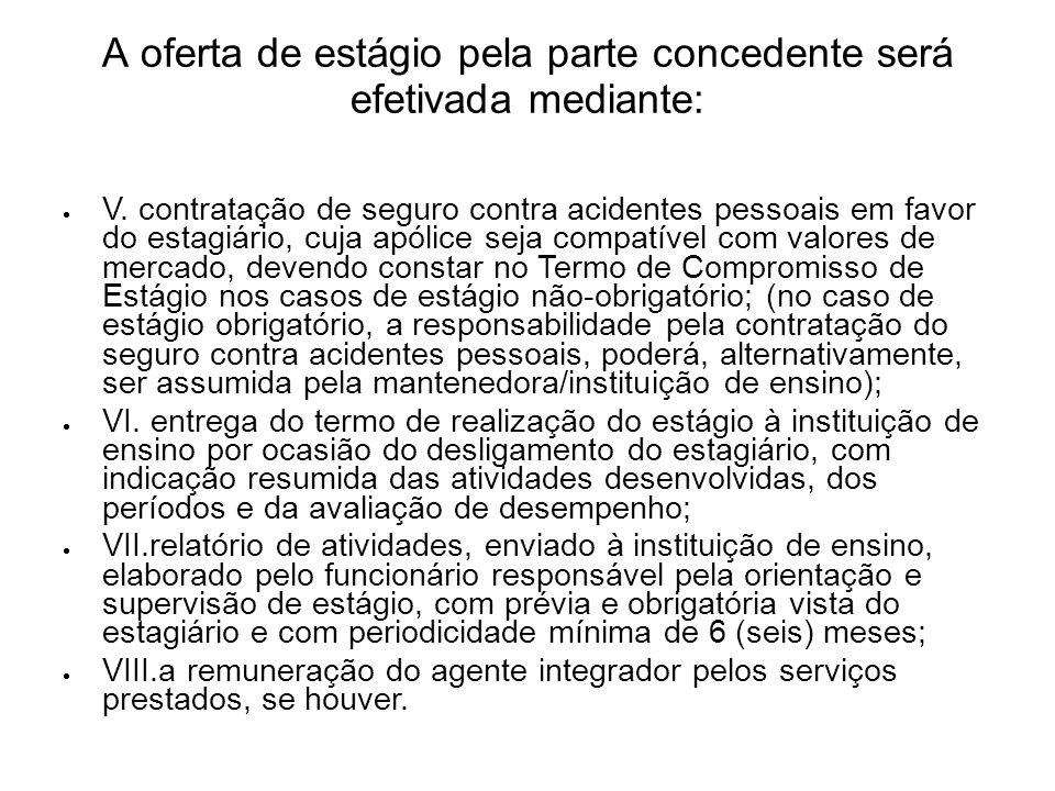 A oferta de estágio pela parte concedente será efetivada mediante: V. contratação de seguro contra acidentes pessoais em favor do estagiário, cuja apó