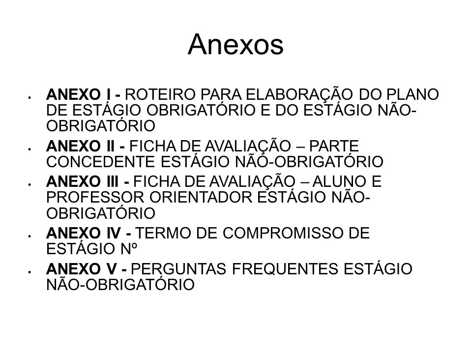 Anexos ANEXO I - ROTEIRO PARA ELABORAÇÃO DO PLANO DE ESTÁGIO OBRIGATÓRIO E DO ESTÁGIO NÃO- OBRIGATÓRIO ANEXO II - FICHA DE AVALIAÇÃO – PARTE CONCEDENT