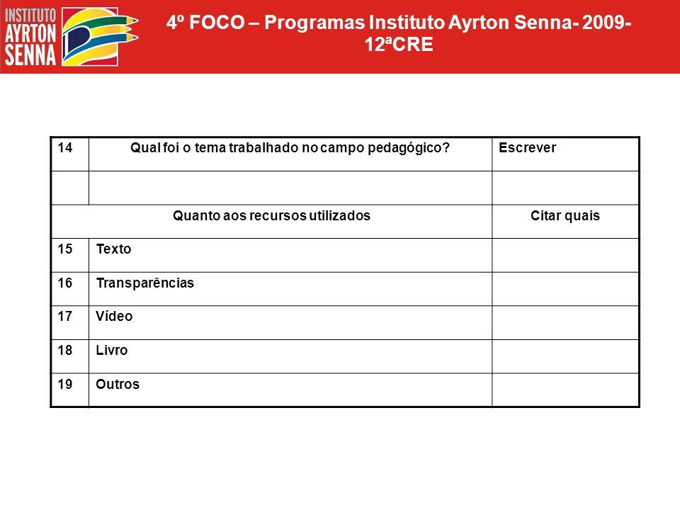 4º FOCO – Programas Instituto Ayrton Senna- 2009- 12ªCRE 14Qual foi o tema trabalhado no campo pedagógico?Escrever Quanto aos recursos utilizadosCitar