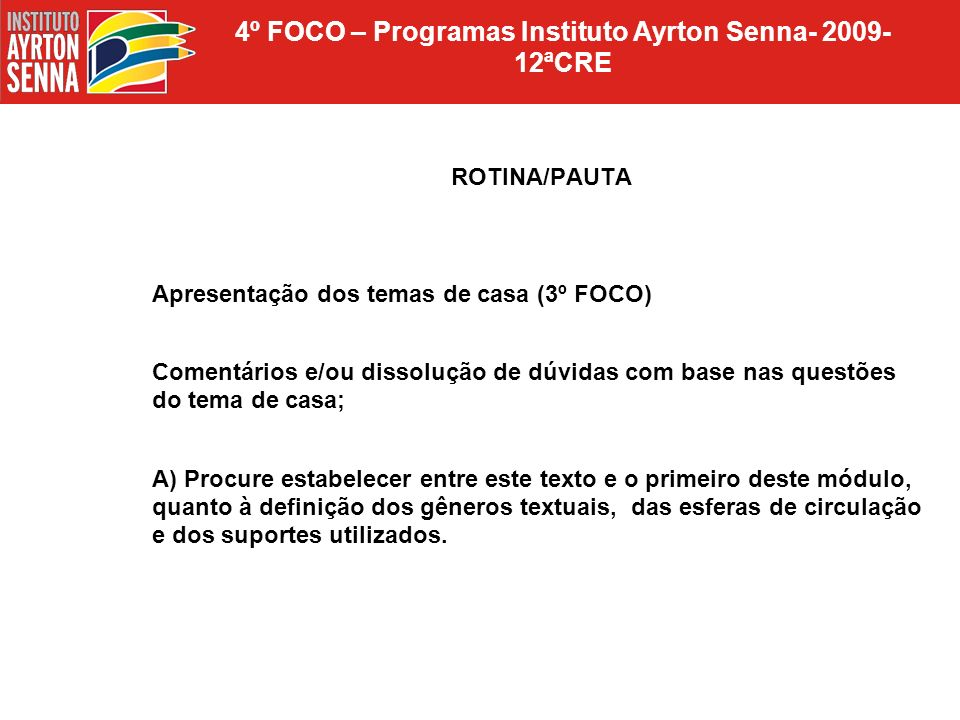 4º FOCO – Programas Instituto Ayrton Senna- 2009- 12ªCRE ROTINA/PAUTA Apresentação dos temas de casa (3º FOCO) Comentários e/ou dissolução de dúvidas