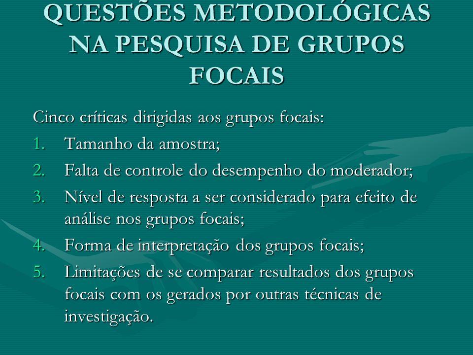 QUESTÕES METODOLÓGICAS NA PESQUISA DE GRUPOS FOCAIS Cinco críticas dirigidas aos grupos focais: 1.Tamanho da amostra; 2.Falta de controle do desempenh