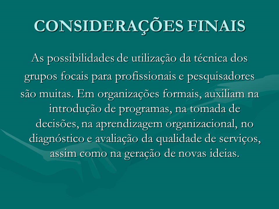 CONSIDERAÇÕES FINAIS As possibilidades de utilização da técnica dos grupos focais para profissionais e pesquisadores são muitas. Em organizações forma