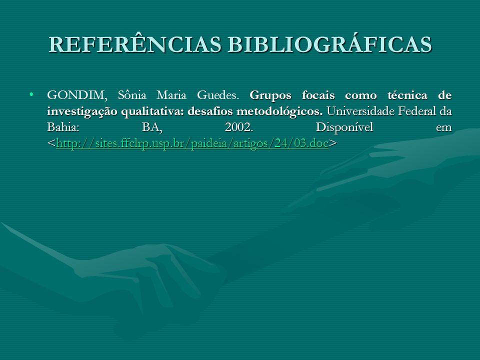 REFERÊNCIAS BIBLIOGRÁFICAS Grupos focais como técnica de investigação qualitativa: desafios metodológicos. Universidade Federal da Bahia: BA, 2002. Di