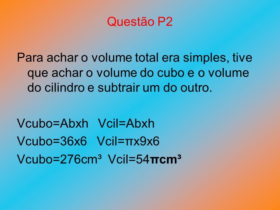 Questão P2 Para achar o volume total era simples, tive que achar o volume do cubo e o volume do cilindro e subtrair um do outro. Vcubo=Abxh Vcil=Abxh