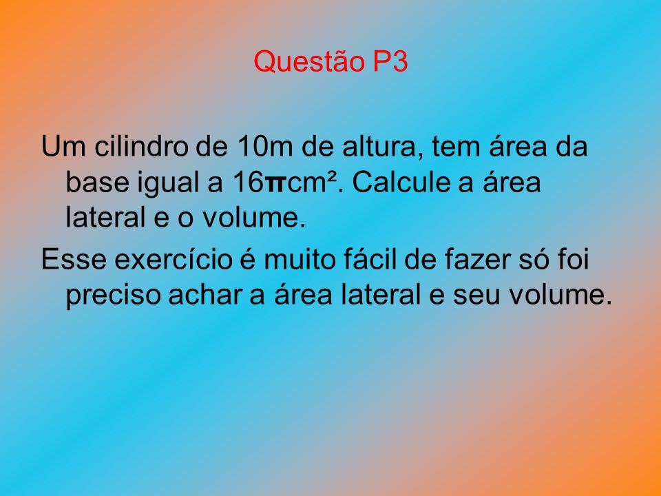 Questão P3 Um cilindro de 10m de altura, tem área da base igual a 16πcm². Calcule a área lateral e o volume. Esse exercício é muito fácil de fazer só