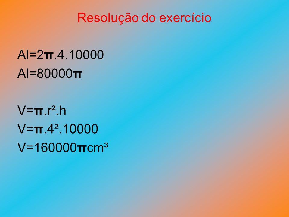 Resolução do exercício Al=2π.4.10000 Al=80000π V=π.r².h V=π.4².10000 V=160000πcm³