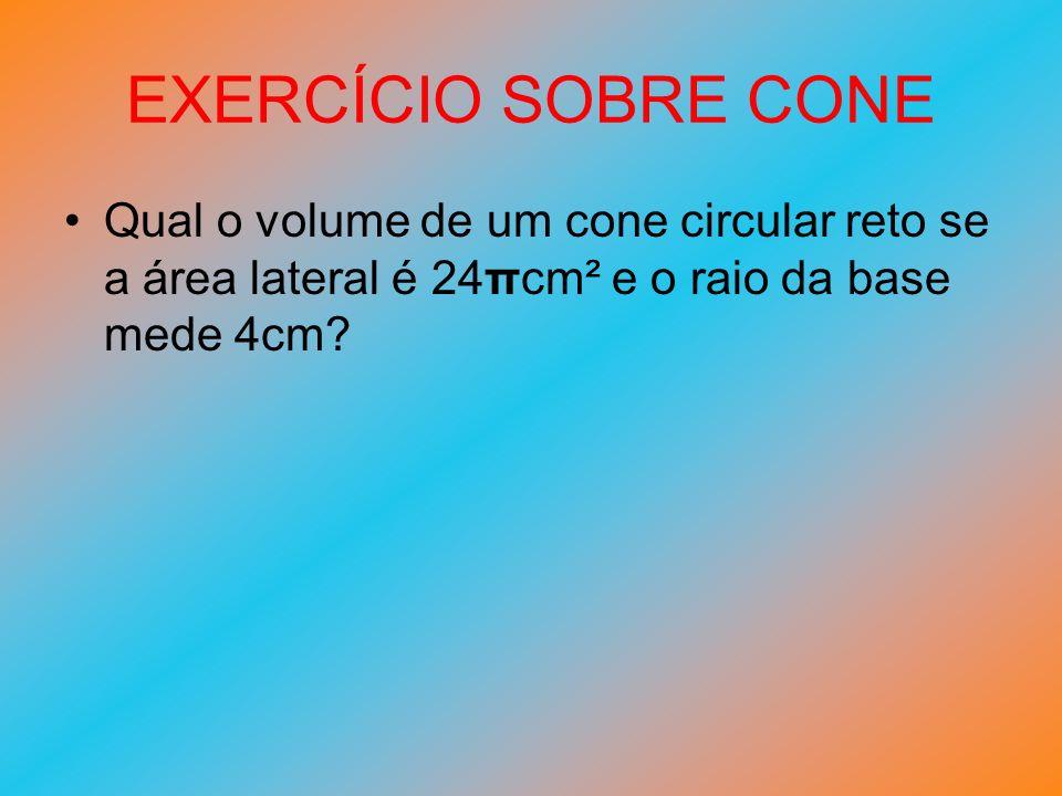 EXERCÍCIO SOBRE CONE Qual o volume de um cone circular reto se a área lateral é 24πcm² e o raio da base mede 4cm?