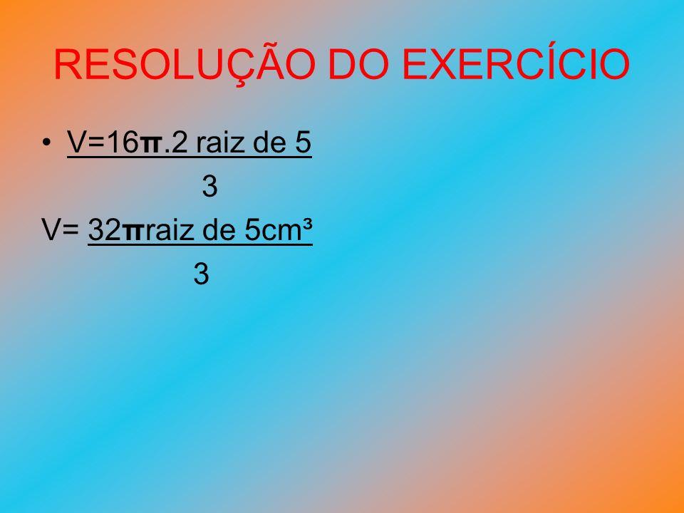 RESOLUÇÃO DO EXERCÍCIO V=16π.2 raiz de 5 3 V= 32πraiz de 5cm³ 3
