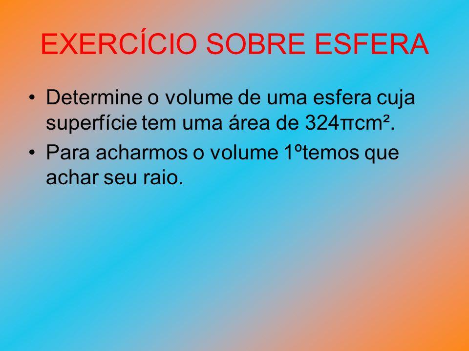 EXERCÍCIO SOBRE ESFERA Determine o volume de uma esfera cuja superfície tem uma área de 324πcm². Para acharmos o volume 1ºtemos que achar seu raio.