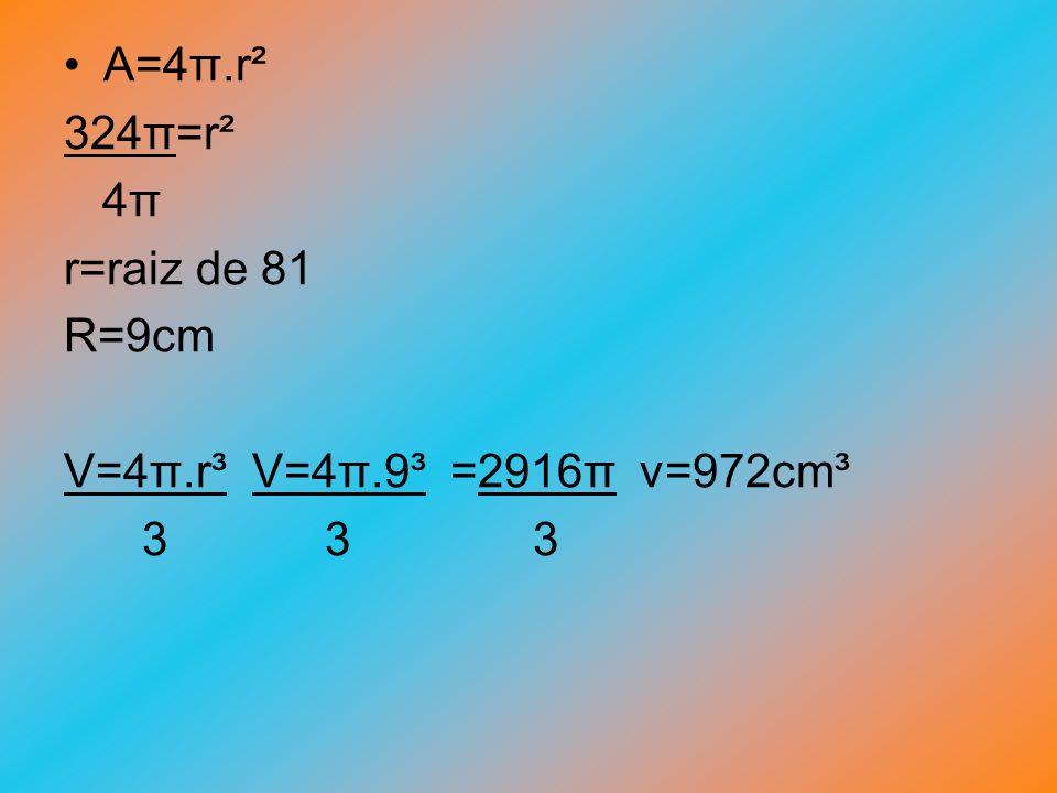 A=4π.r² 324π=r² 4π r=raiz de 81 R=9cm V=4π.r³ V=4π.9³ =2916π v=972cm³ 3 3 3