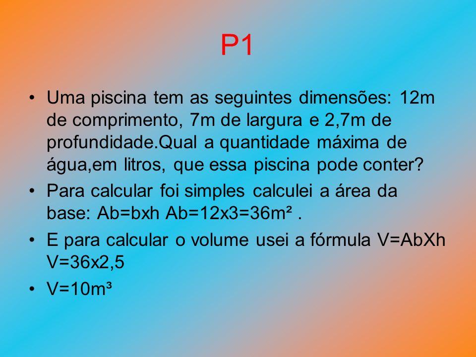 P1 Uma piscina tem as seguintes dimensões: 12m de comprimento, 7m de largura e 2,7m de profundidade.Qual a quantidade máxima de água,em litros, que es