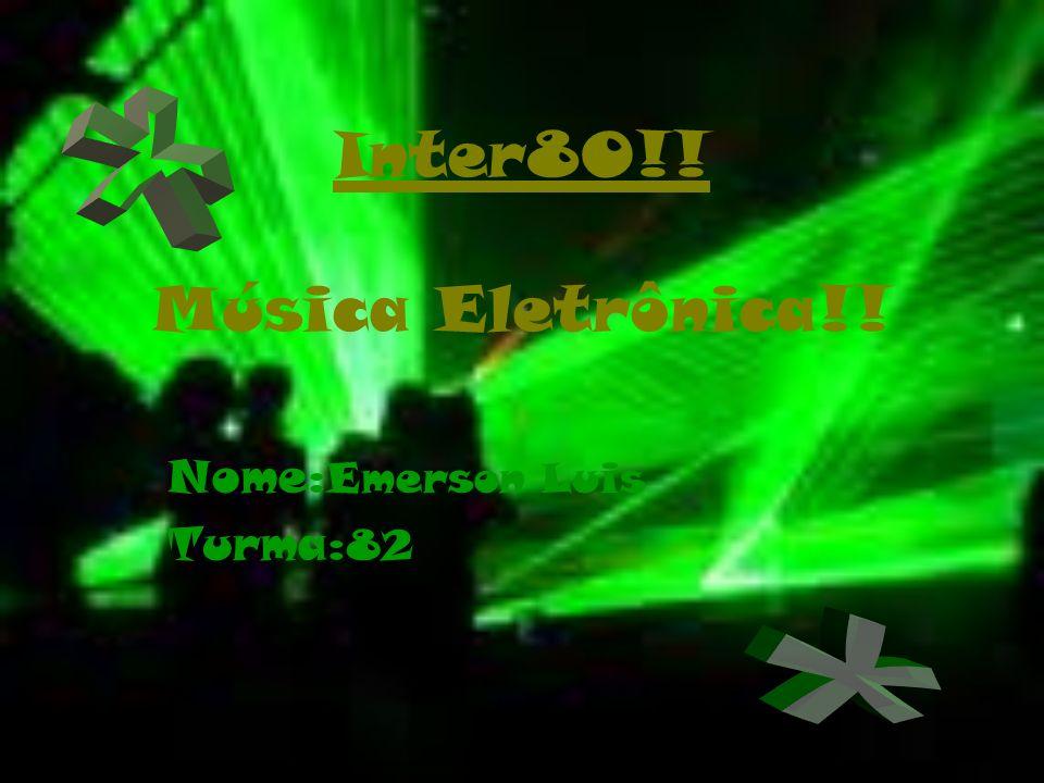 Inter80!! Música Eletrônica!! Nome: Emerson Luis Turma: 82