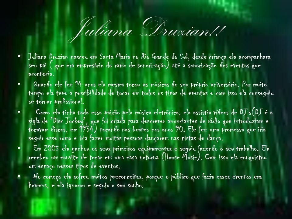 Juliana Druzian!! Juliana Druzian nasceu em Santa Maria no Rio Grande do Sul, desde criança ela acompanhava seu pai ( que era empresário do ramo de so