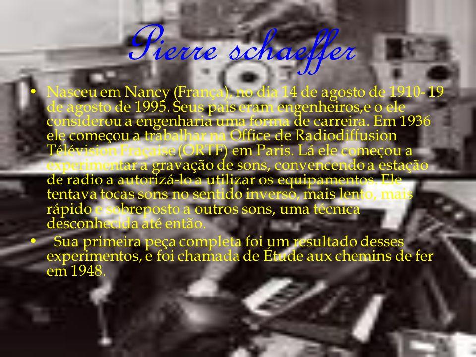Pierre schaeffer Nasceu em Nancy (França), no dia 14 de agosto de 1910- 19 de agosto de 1995. Seus pais eram engenheiros,e o ele considerou a engenhar