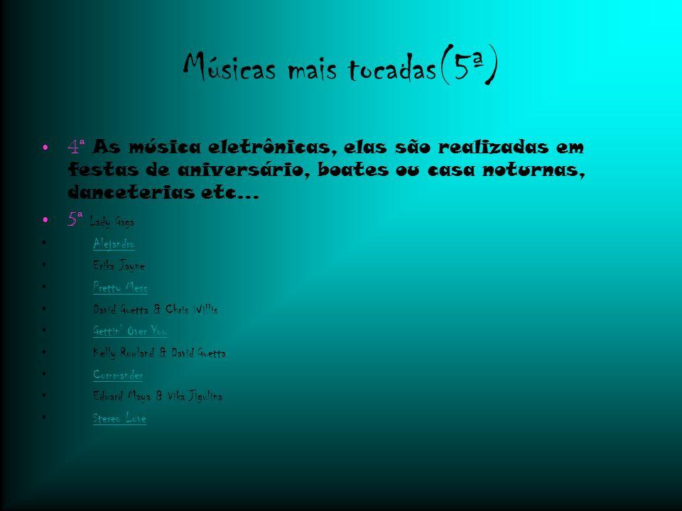 Músicas mais tocadas(5ª) 4ª As música eletrônicas, elas são realizadas em festas de aniversário, boates ou casa noturnas, danceterias etc...