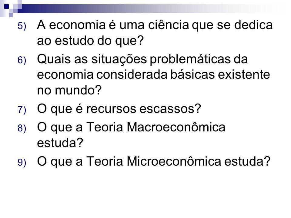 5) A economia é uma ciência que se dedica ao estudo do que? 6) Quais as situações problemáticas da economia considerada básicas existente no mundo? 7)