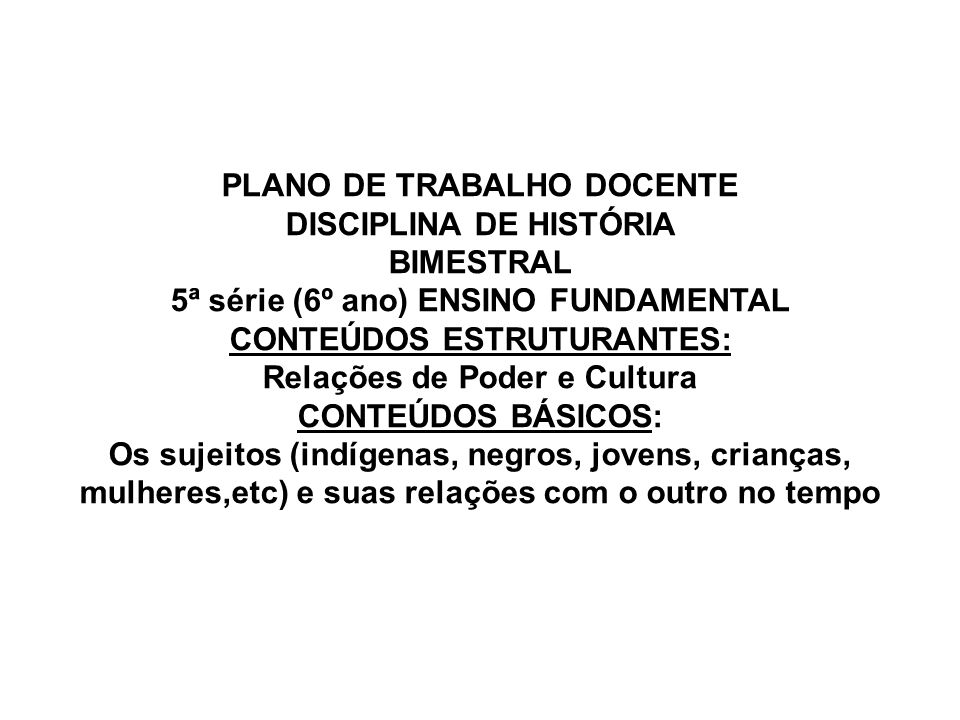 PLANO DE TRABALHO DOCENTE DISCIPLINA DE HISTÓRIA BIMESTRAL 5ª série (6º ano) ENSINO FUNDAMENTAL CONTEÚDOS ESTRUTURANTES: Relações de Poder e Cultura CONTEÚDOS BÁSICOS: Os sujeitos (indígenas, negros, jovens, crianças, mulheres,etc) e suas relações com o outro no tempo