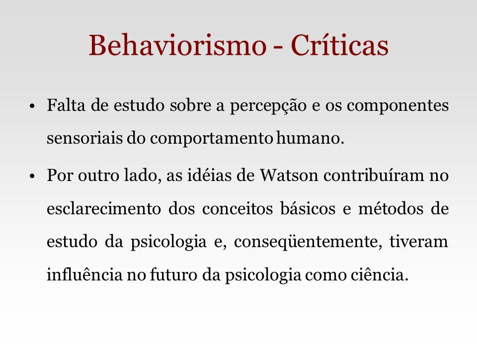 Behaviorismo - Críticas Falta de estudo sobre a percepção e os componentes sensoriais do comportamento humano. Por outro lado, as idéias de Watson con