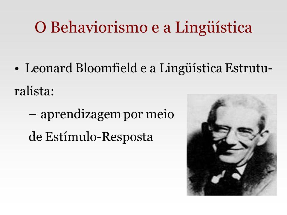 O Behaviorismo e a Lingüística Leonard Bloomfield e a Lingüística Estrutu- ralista: – aprendizagem por meio de Estímulo-Resposta
