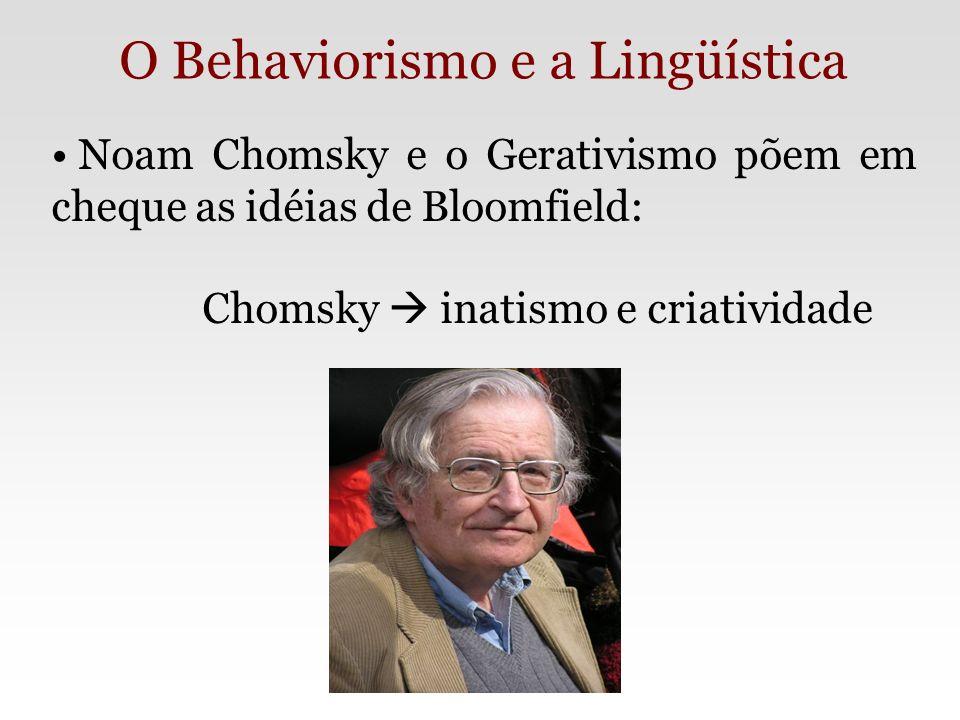 Noam Chomsky e o Gerativismo põem em cheque as idéias de Bloomfield: Chomsky inatismo e criatividade O Behaviorismo e a Lingüística