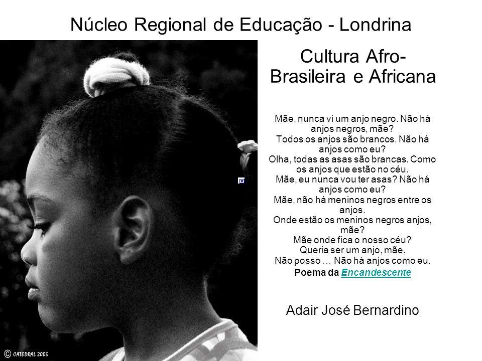 Núcleo Regional de Educação - Londrina Cultura Afro- Brasileira e Africana Mãe, nunca vi um anjo negro. Não há anjos negros, mãe? Todos os anjos são b