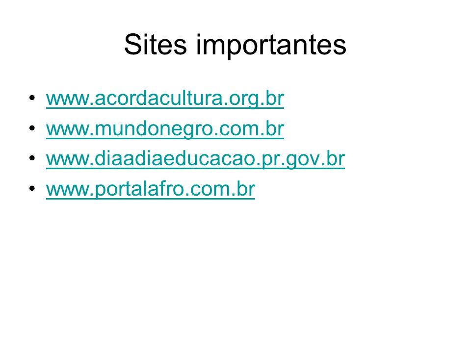 Sites importantes www.acordacultura.org.br www.mundonegro.com.br www.diaadiaeducacao.pr.gov.br www.portalafro.com.br
