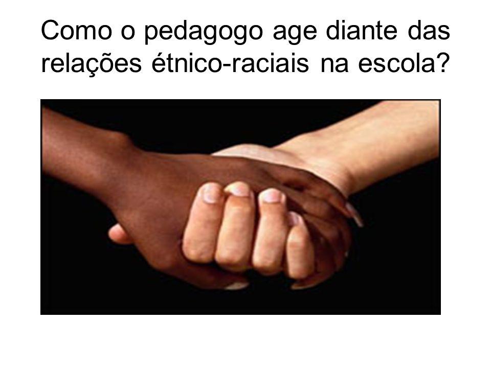 Como o pedagogo age diante das relações étnico-raciais na escola?
