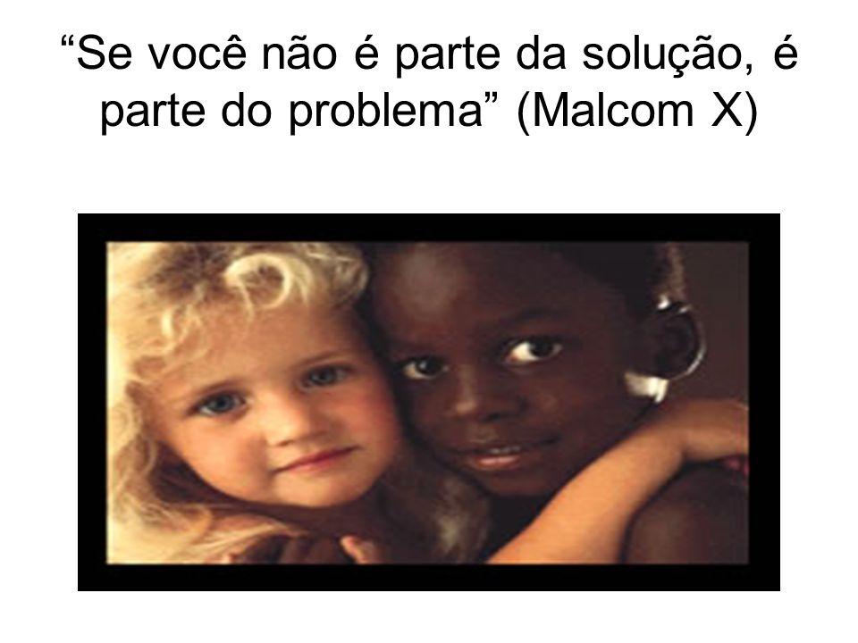 Se você não é parte da solução, é parte do problema (Malcom X)