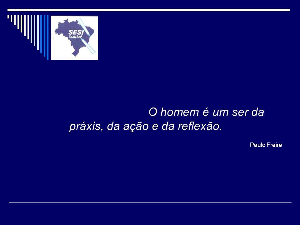 O homem é um ser da práxis, da ação e da reflexão. Paulo Freire