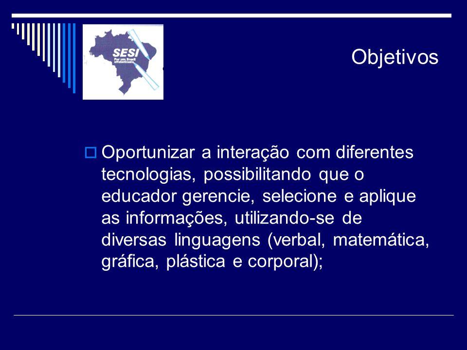 Objetivos Oportunizar a interação com diferentes tecnologias, possibilitando que o educador gerencie, selecione e aplique as informações, utilizando-s