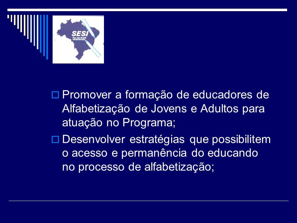 Promover a formação de educadores de Alfabetização de Jovens e Adultos para atuação no Programa; Desenvolver estratégias que possibilitem o acesso e p