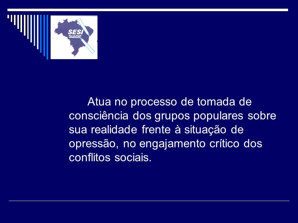 Atua no processo de tomada de consciência dos grupos populares sobre sua realidade frente à situação de opressão, no engajamento crítico dos conflitos