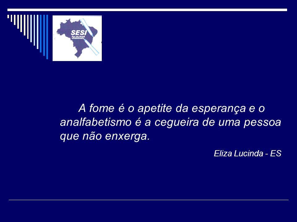 A fome é o apetite da esperança e o analfabetismo é a cegueira de uma pessoa que não enxerga. Eliza Lucinda - ES
