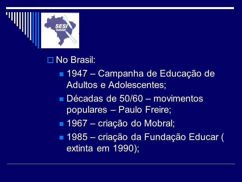 No Brasil: 1947 – Campanha de Educação de Adultos e Adolescentes; Décadas de 50/60 – movimentos populares – Paulo Freire; 1967 – criação do Mobral; 19
