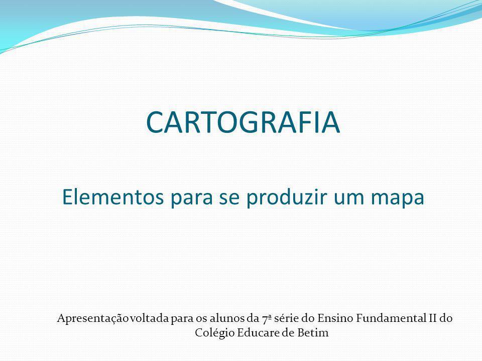 CARTOGRAFIA Elementos para se produzir um mapa Apresentação voltada para os alunos da 7ª série do Ensino Fundamental II do Colégio Educare de Betim