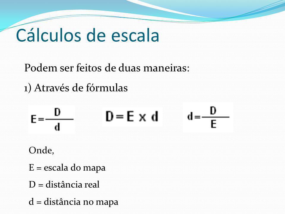 Cálculos de escala Podem ser feitos de duas maneiras: 1) Através de fórmulas Onde, E = escala do mapa D = distância real d = distância no mapa