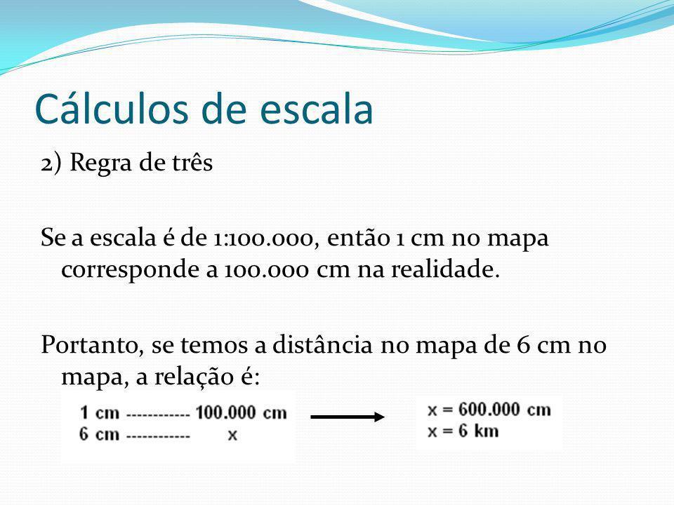 Cálculos de escala 2) Regra de três Se a escala é de 1:100.000, então 1 cm no mapa corresponde a 100.000 cm na realidade. Portanto, se temos a distânc