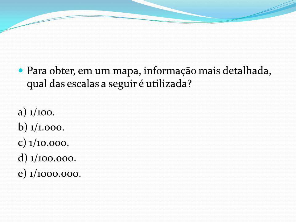 Para obter, em um mapa, informação mais detalhada, qual das escalas a seguir é utilizada? a) 1/100. b) 1/1.000. c) 1/10.000. d) 1/100.000. e) 1/1000.0